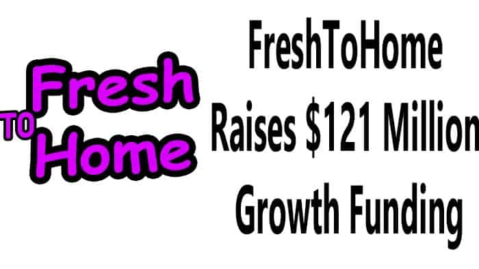 FreshToHome raises $121 Million Growth Funding